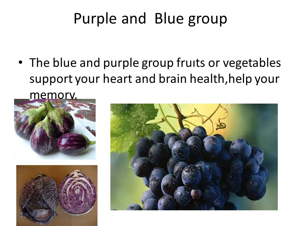 Purple and Blue group The blue and purple group fruıts or vegetables support your heart and brain health,help your memory.