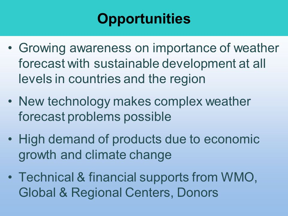 Opportunities Growing awareness on importance of weather forecast with sustainable development at all levels in countries and the region.