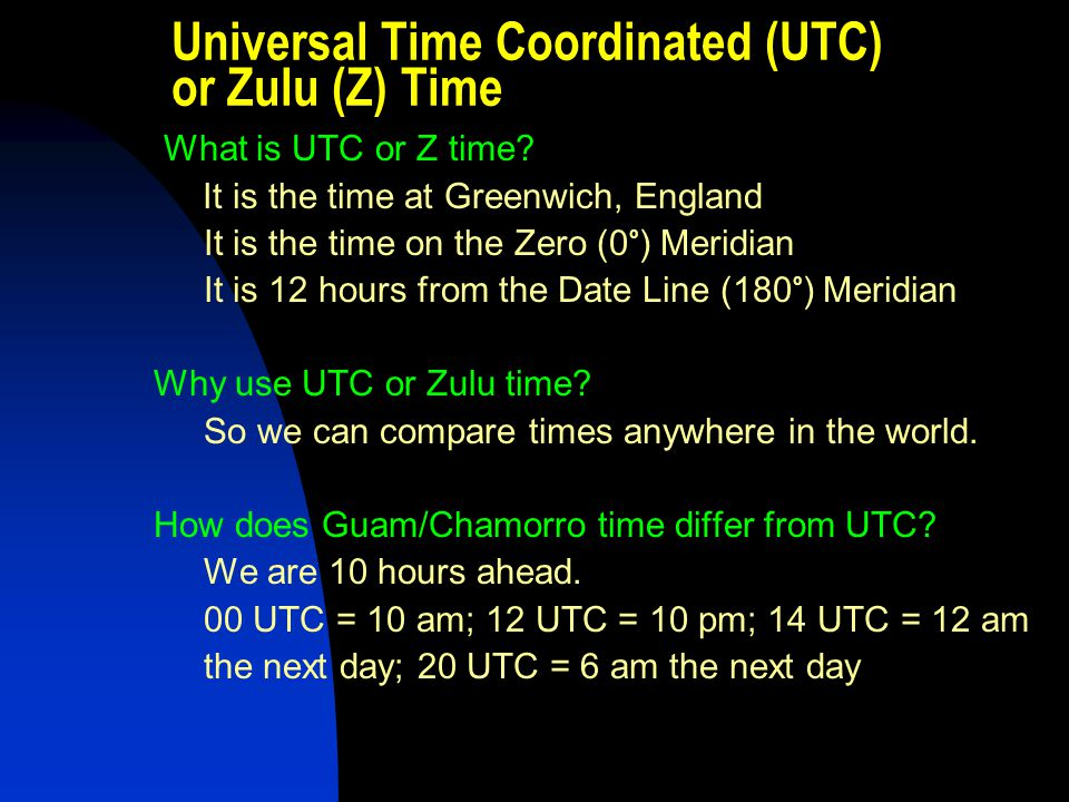 Universal Time Coordinated (UTC) or Zulu (Z) Time