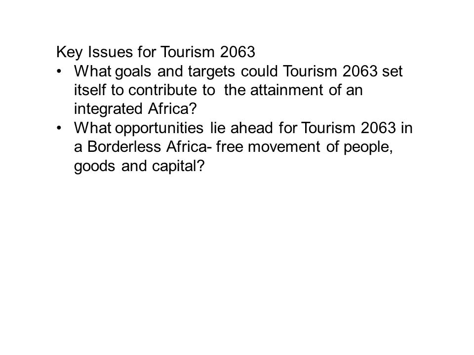 Key Issues for Tourism 2063 What goals and targets could Tourism 2063 set itself to contribute to the attainment of an integrated Africa