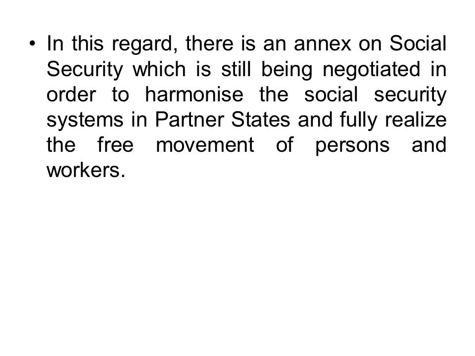 In this regard, there is an annex on Social Security which is still being negotiated in order to harmonise the social security systems in Partner States and fully realize the free movement of persons and workers.