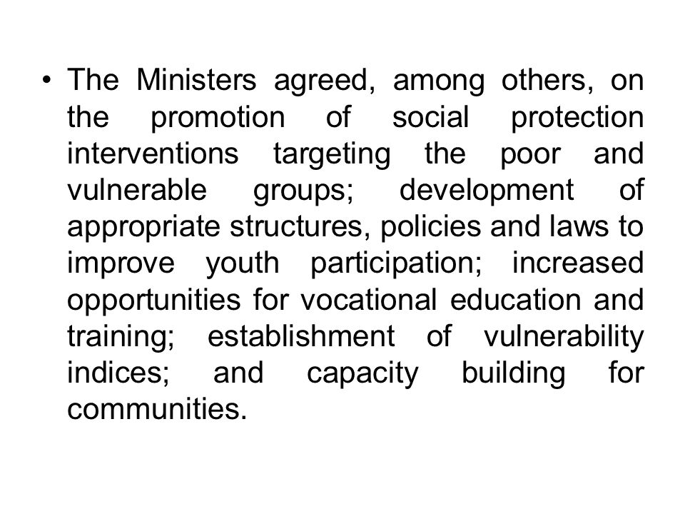 The Ministers agreed, among others, on the promotion of social protection interventions targeting the poor and vulnerable groups; development of appropriate structures, policies and laws to improve youth participation; increased opportunities for vocational education and training; establishment of vulnerability indices; and capacity building for communities.