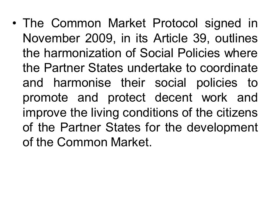 The Common Market Protocol signed in November 2009, in its Article 39, outlines the harmonization of Social Policies where the Partner States undertake to coordinate and harmonise their social policies to promote and protect decent work and improve the living conditions of the citizens of the Partner States for the development of the Common Market.