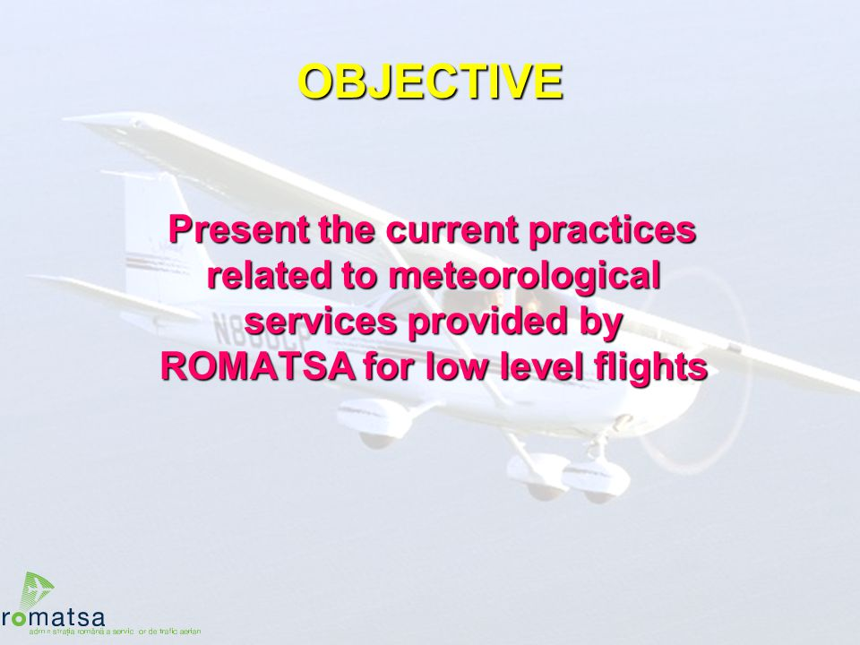 OBJECTIVE Present the current practices related to meteorological services provided by ROMATSA for low level flights.