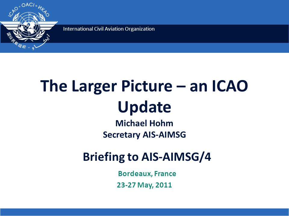 The Larger Picture – an ICAO Update Michael Hohm Secretary AIS-AIMSG