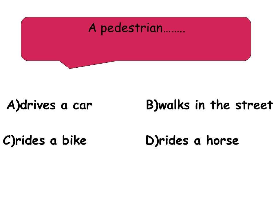 A)drives a car B)walks in the street C)rides a bike D)rides a horse