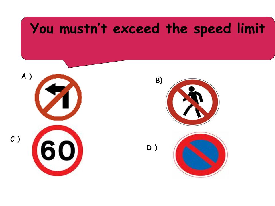You mustn't exceed the speed limit