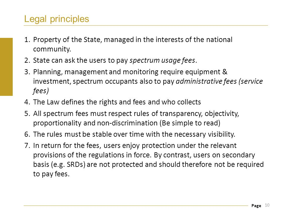 Legal principles Property of the State, managed in the interests of the national community. State can ask the users to pay spectrum usage fees.