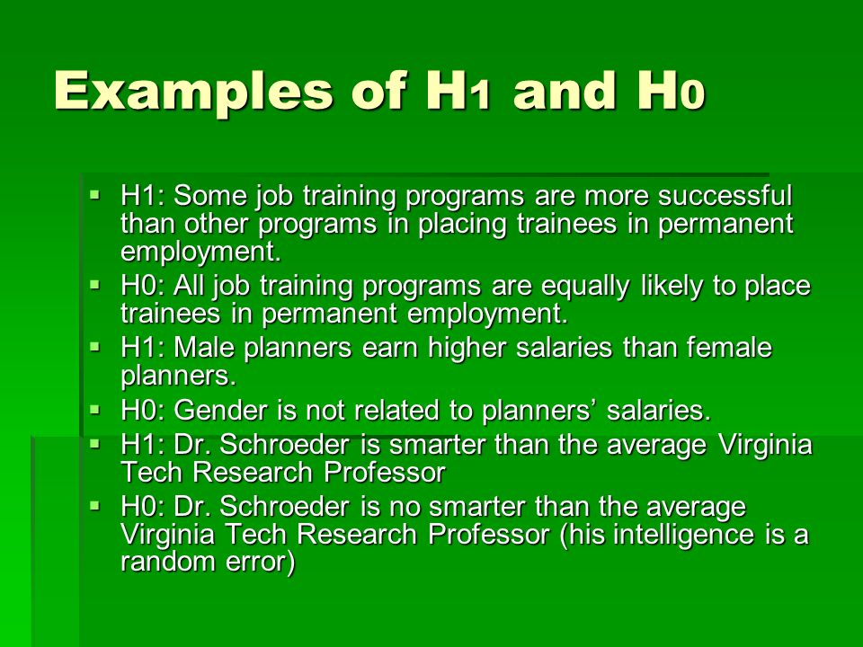 Examples of H1 and H0 H1: Some job training programs are more successful than other programs in placing trainees in permanent employment.