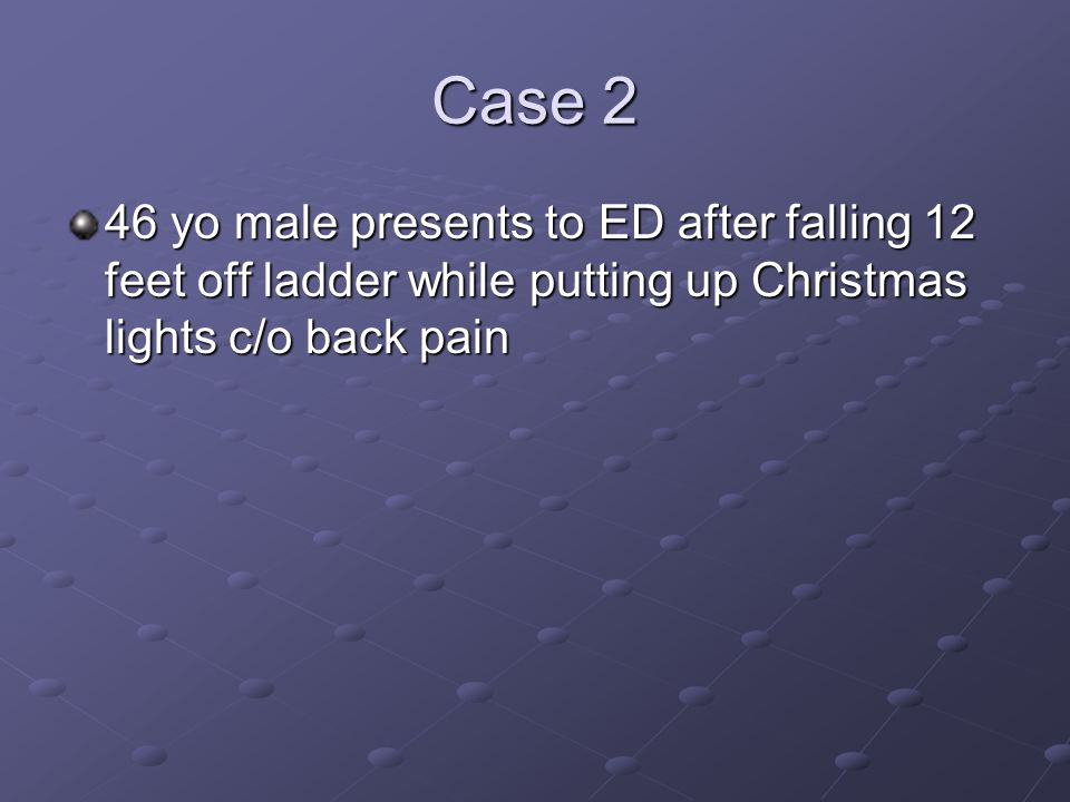 Case 2 46 yo male presents to ED after falling 12 feet off ladder while putting up Christmas lights c/o back pain.