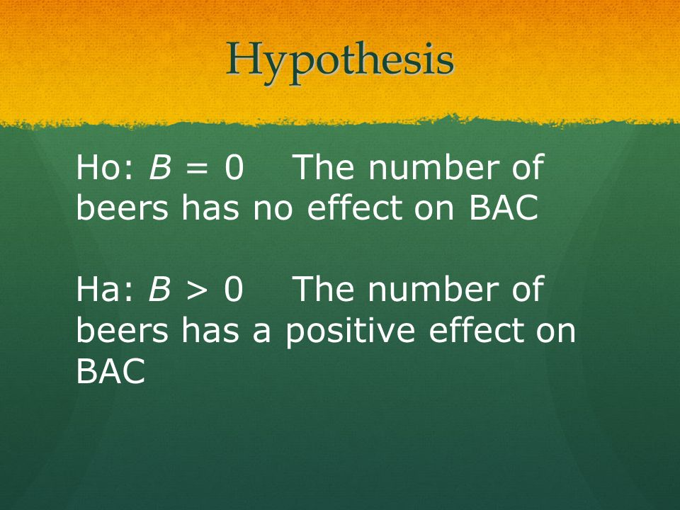 Hypothesis Ho: B = 0 The number of beers has no effect on BAC