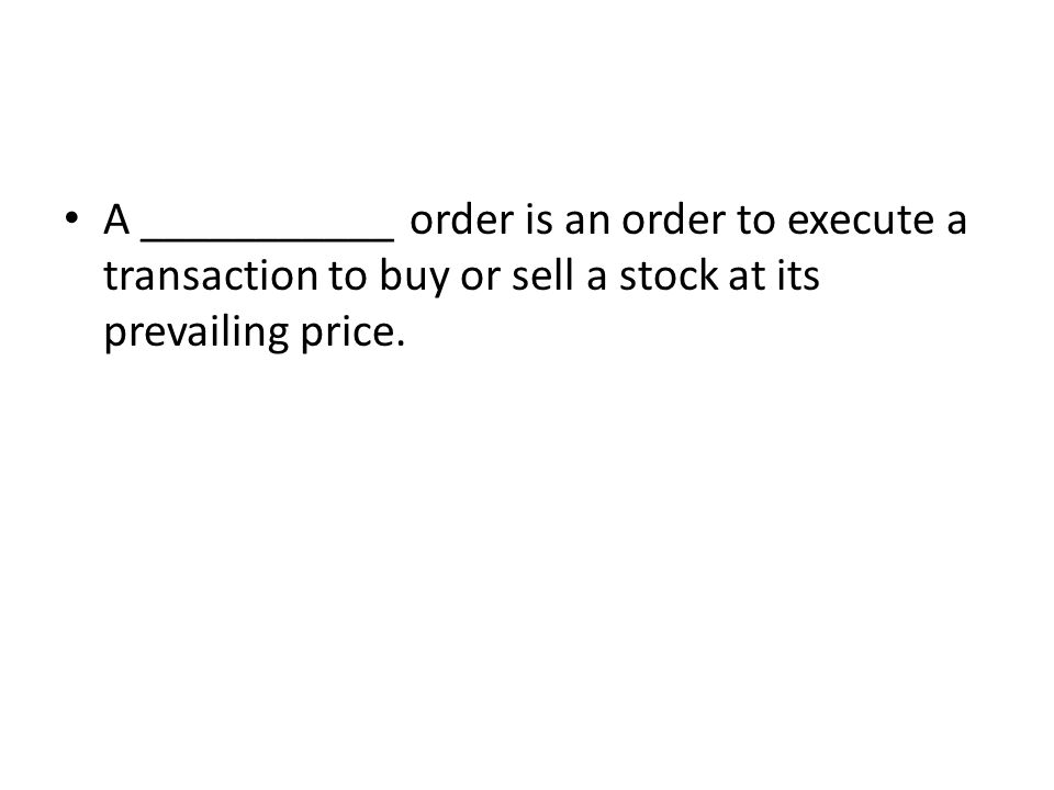 A ___________ order is an order to execute a transaction to buy or sell a stock at its prevailing price.
