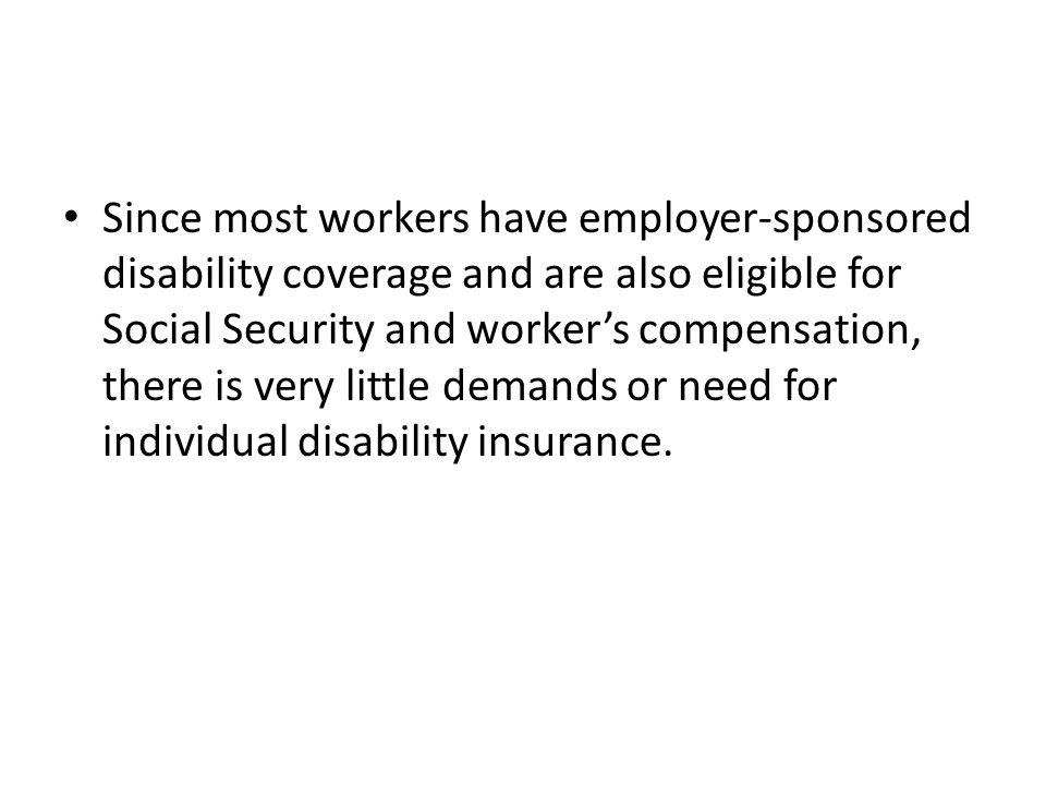 Since most workers have employer-sponsored disability coverage and are also eligible for Social Security and worker's compensation, there is very little demands or need for individual disability insurance.