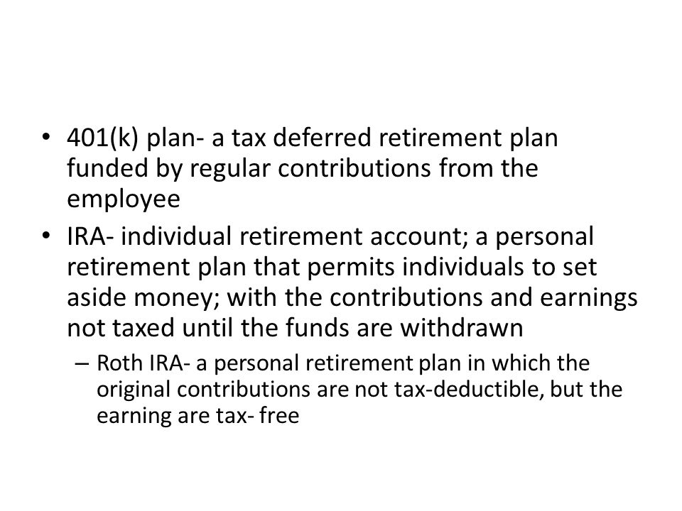 401(k) plan- a tax deferred retirement plan funded by regular contributions from the employee