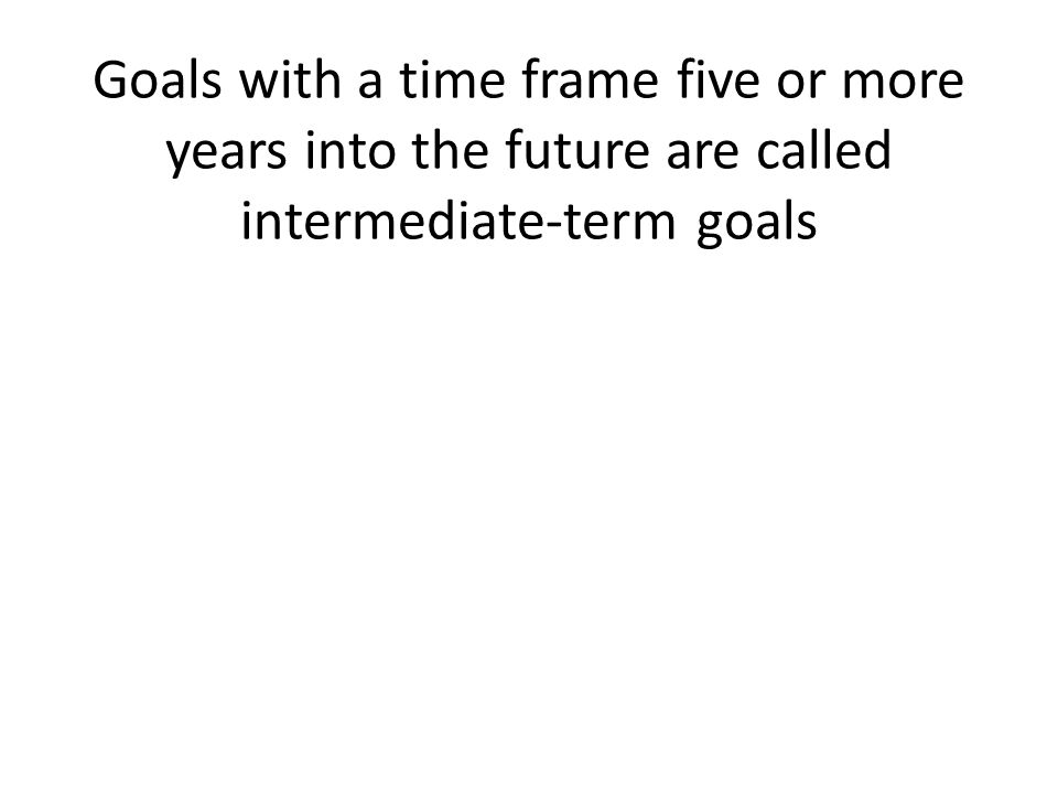 Goals with a time frame five or more years into the future are called intermediate-term goals