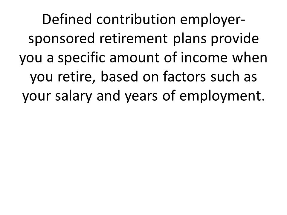 Defined contribution employer- sponsored retirement plans provide you a specific amount of income when you retire, based on factors such as your salary and years of employment.