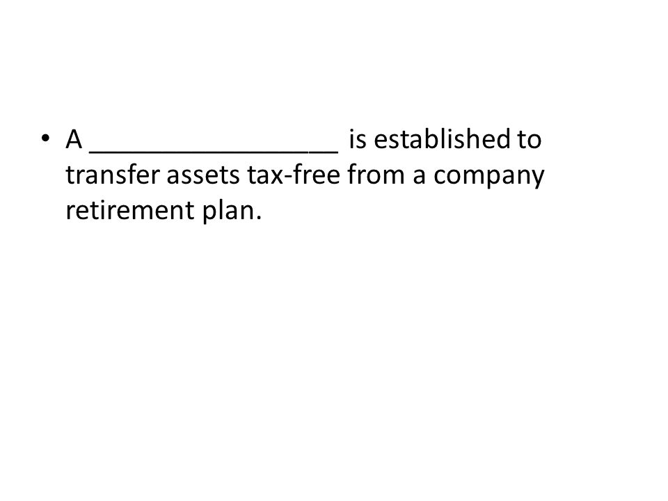 A _________________ is established to transfer assets tax-free from a company retirement plan.