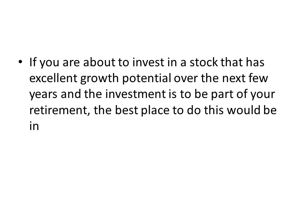 If you are about to invest in a stock that has excellent growth potential over the next few years and the investment is to be part of your retirement, the best place to do this would be in