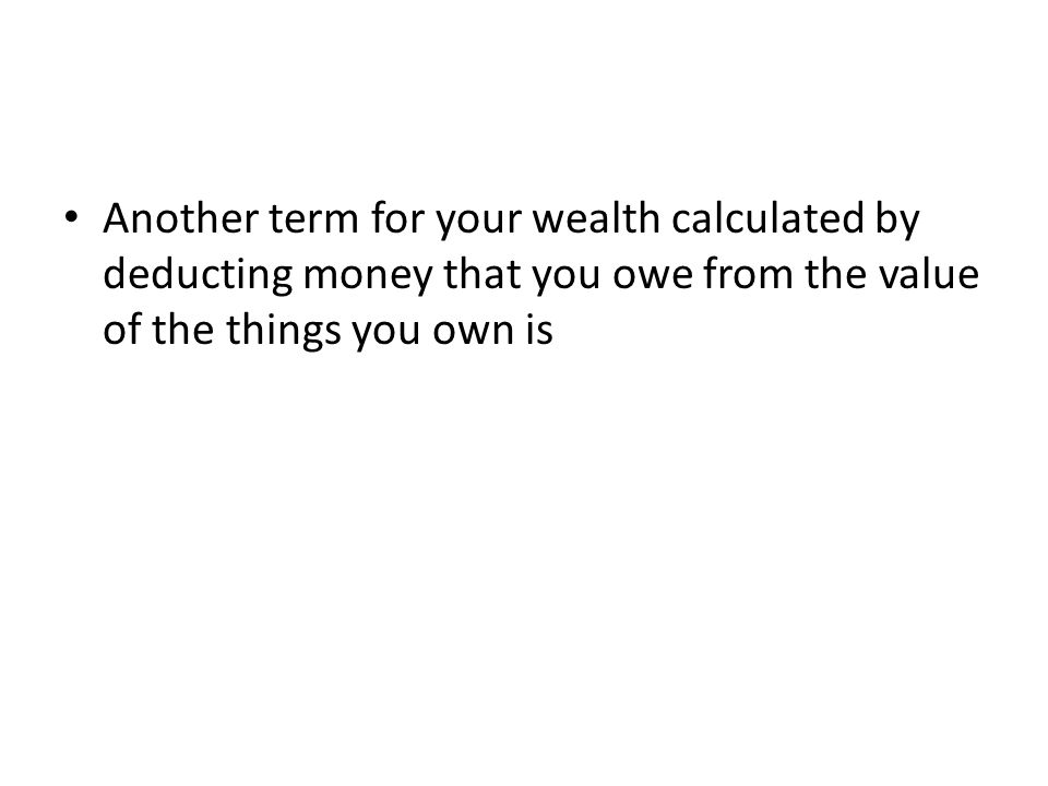 Another term for your wealth calculated by deducting money that you owe from the value of the things you own is