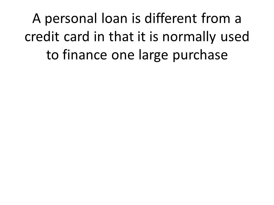 A personal loan is different from a credit card in that it is normally used to finance one large purchase