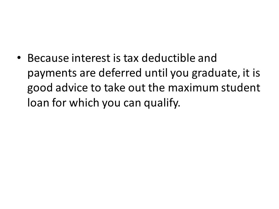 Because interest is tax deductible and payments are deferred until you graduate, it is good advice to take out the maximum student loan for which you can qualify.