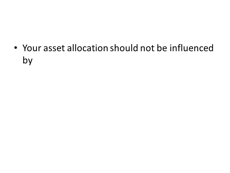Your asset allocation should not be influenced by