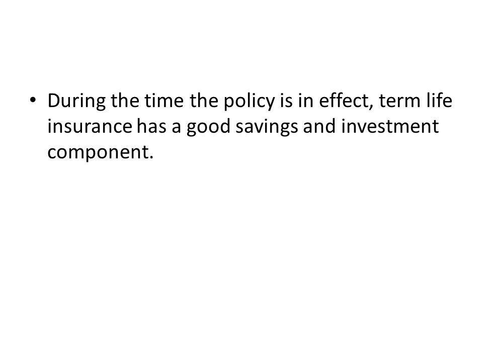 During the time the policy is in effect, term life insurance has a good savings and investment component.