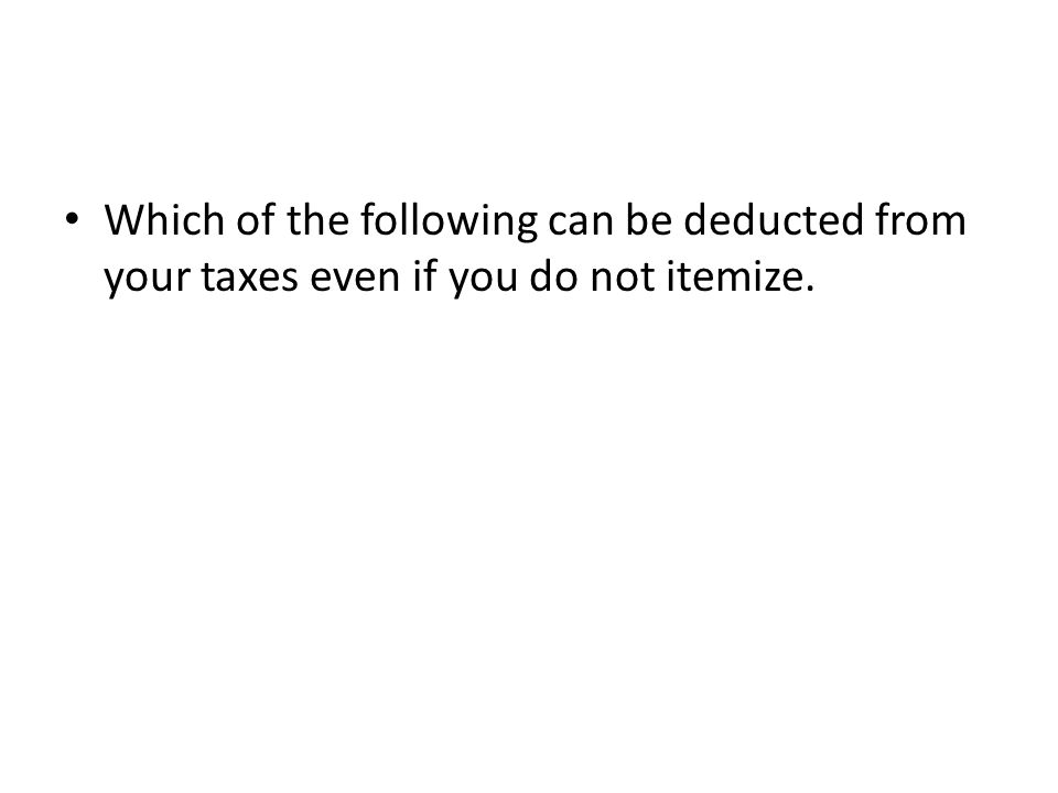 Which of the following can be deducted from your taxes even if you do not itemize.