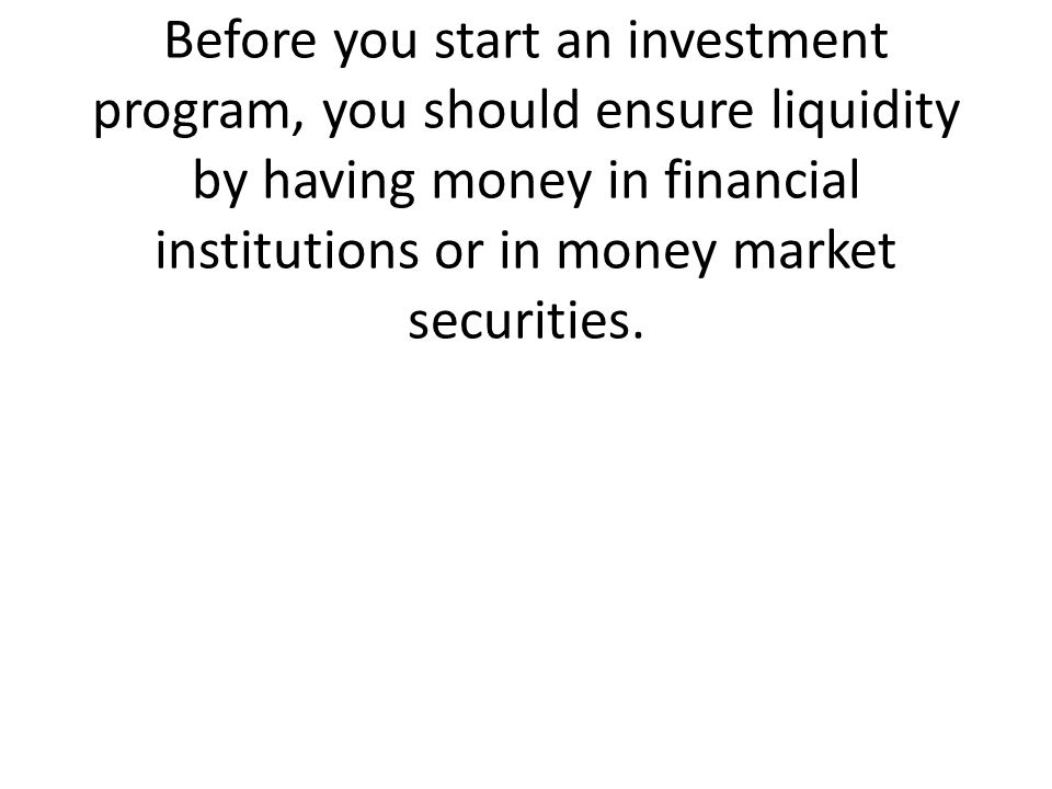 Before you start an investment program, you should ensure liquidity by having money in financial institutions or in money market securities.