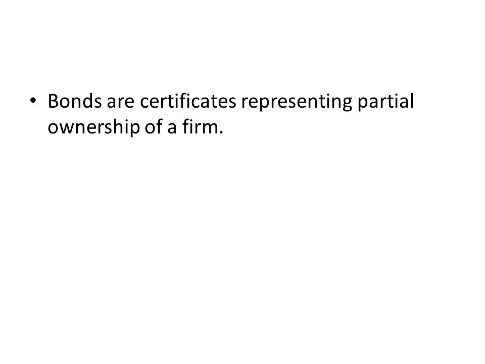 Bonds are certificates representing partial ownership of a firm.