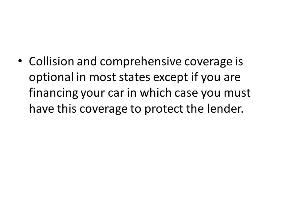 Collision and comprehensive coverage is optional in most states except if you are financing your car in which case you must have this coverage to protect the lender.