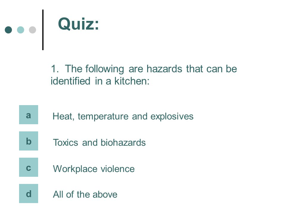 Quiz: 1. The following are hazards that can be identified in a kitchen: a. Heat, temperature and explosives.