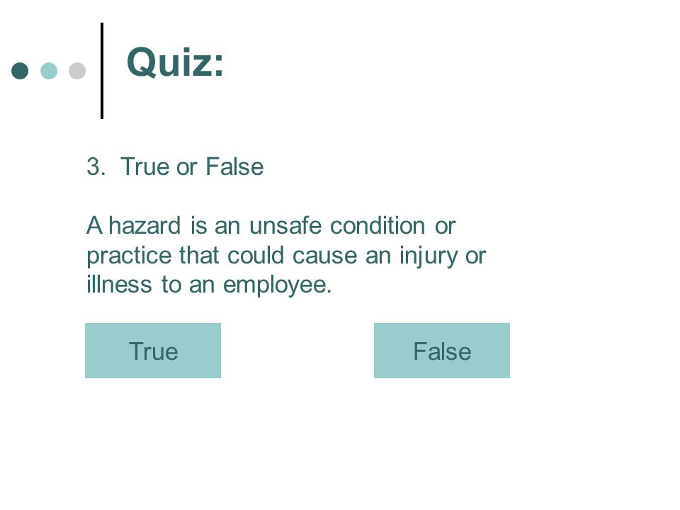 Quiz: 3. True or False. A hazard is an unsafe condition or practice that could cause an injury or illness to an employee.