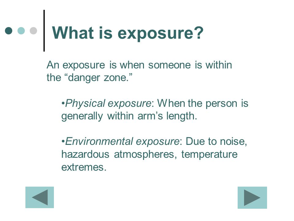 What is exposure An exposure is when someone is within the danger zone. Physical exposure: When the person is generally within arm's length.