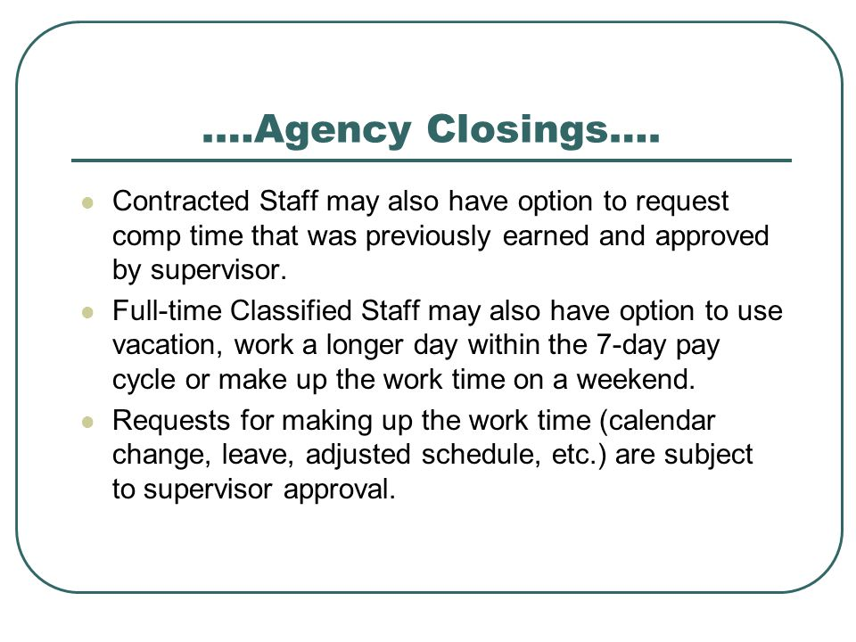 .…Agency Closings…. Contracted Staff may also have option to request comp time that was previously earned and approved by supervisor.