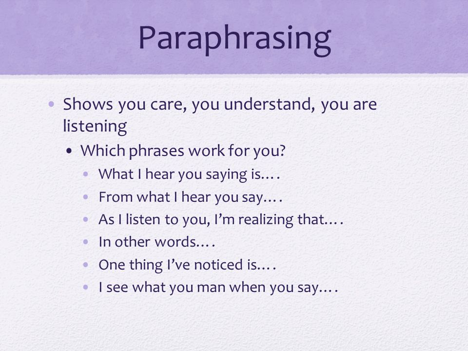 Paraphrasing Shows you care, you understand, you are listening