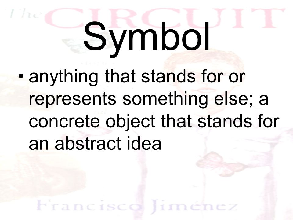 Symbol anything that stands for or represents something else; a concrete object that stands for an abstract idea.