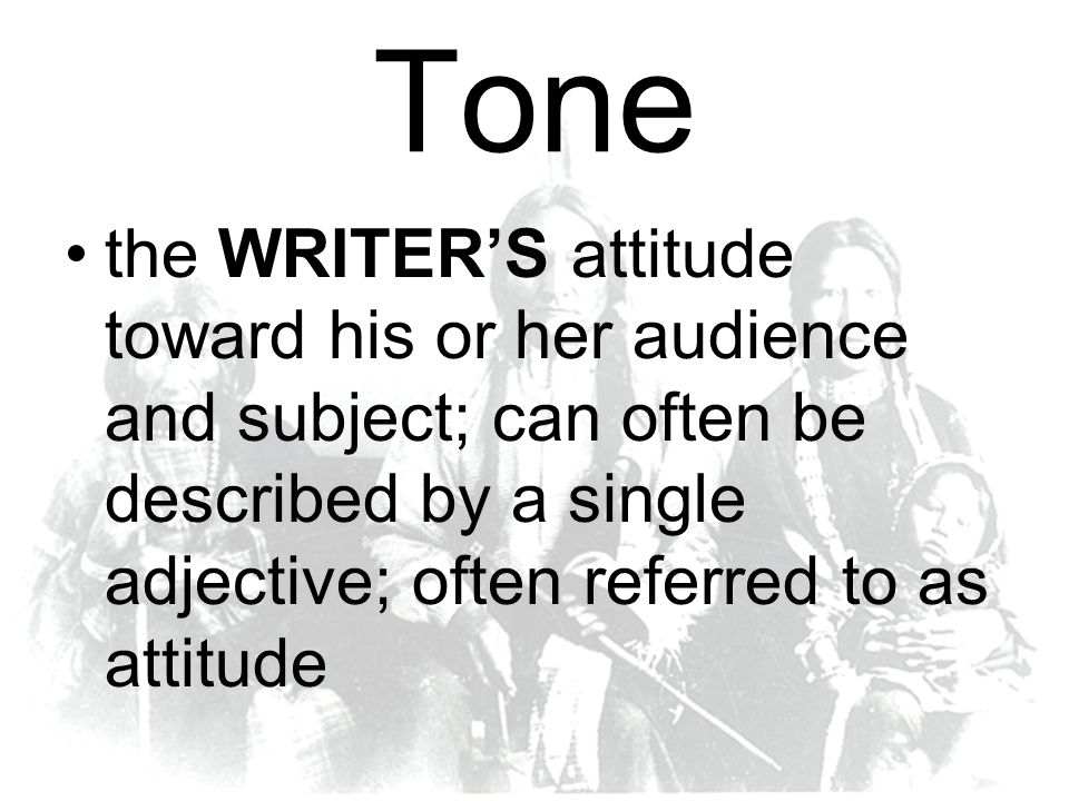 Tone the WRITER'S attitude toward his or her audience and subject; can often be described by a single adjective; often referred to as attitude.