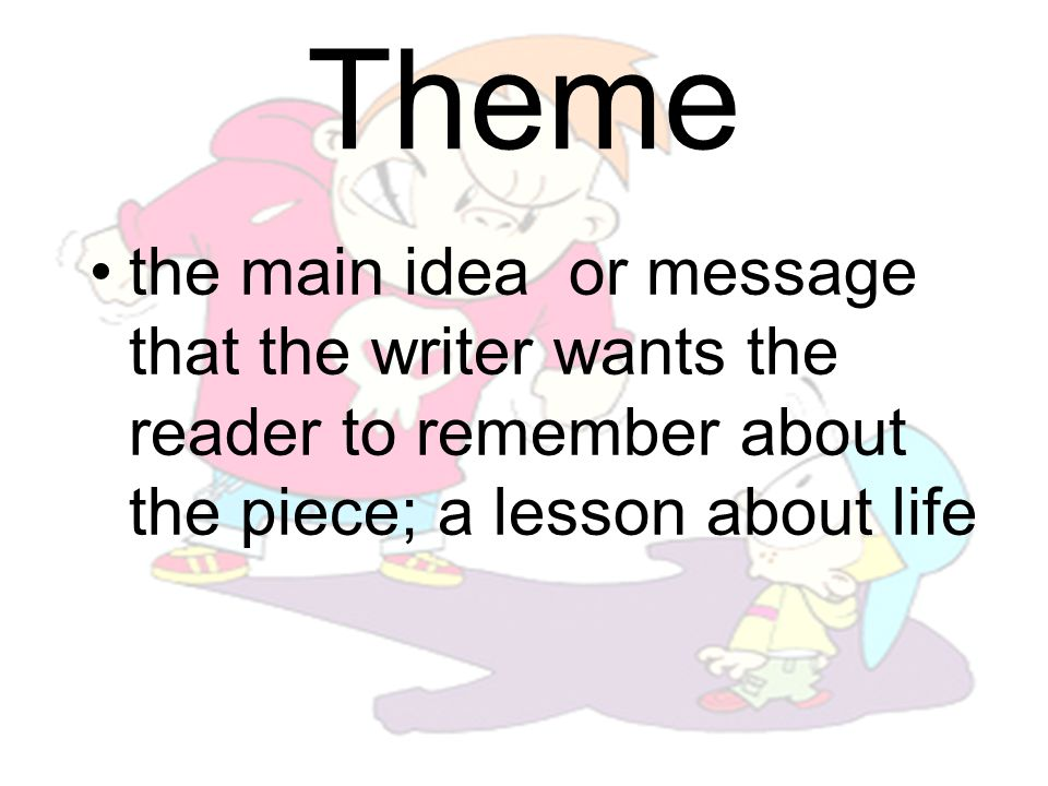 Theme the main idea or message that the writer wants the reader to remember about the piece; a lesson about life.