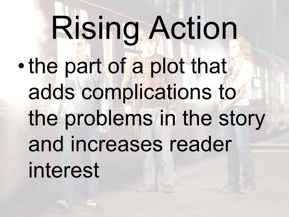 Rising Action the part of a plot that adds complications to the problems in the story and increases reader interest.