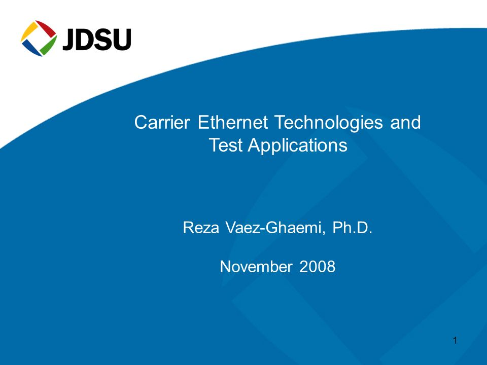 Carrier Ethernet Technologies and Test Applications Reza Vaez-Ghaemi, Ph.D. November 2008