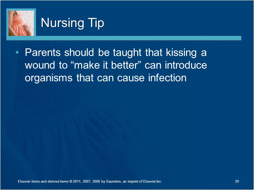 Nursing Tip Parents should be taught that kissing a wound to make it better can introduce organisms that can cause infection.