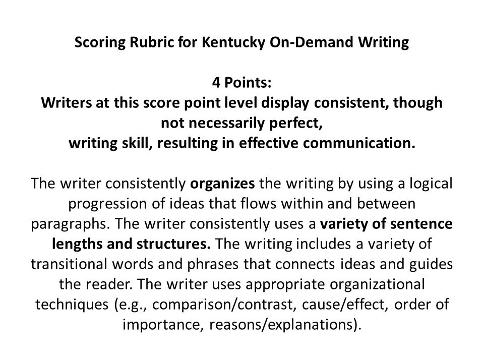 Scoring Rubric for Kentucky On-Demand Writing 4 Points: Writers at this score point level display consistent, though not necessarily perfect, writing skill, resulting in effective communication.