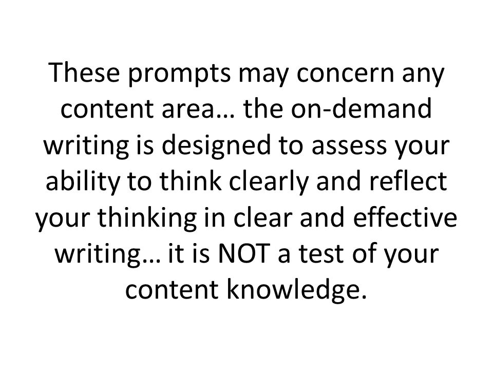 These prompts may concern any content area… the on-demand writing is designed to assess your ability to think clearly and reflect your thinking in clear and effective writing… it is NOT a test of your content knowledge.