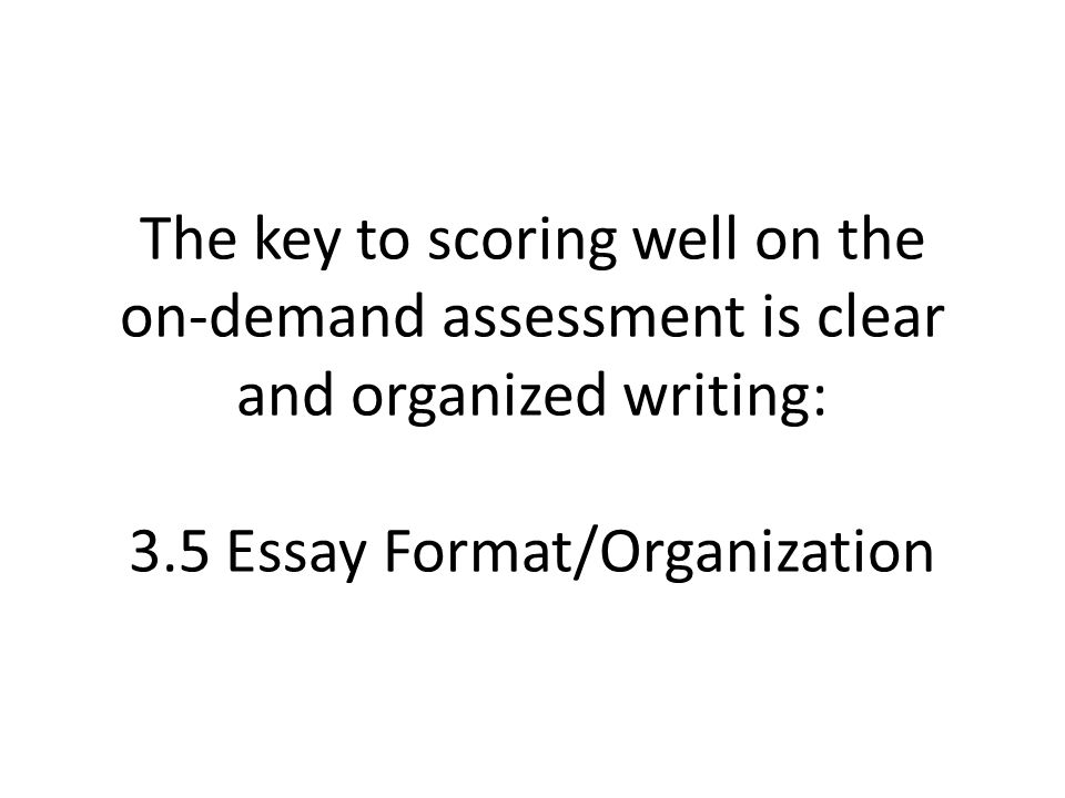 The key to scoring well on the on-demand assessment is clear and organized writing: 3.5 Essay Format/Organization