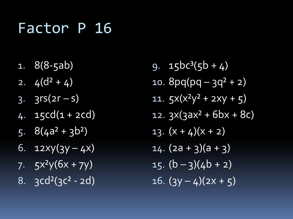 Factor P 16 8(8-5ab) 4(d² + 4) 3rs(2r – s) 15cd(1 + 2cd) 8(4a² + 3b²)