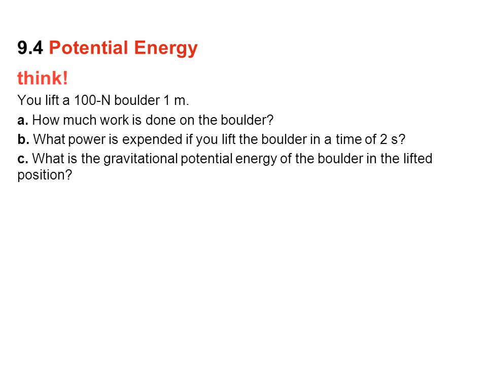 9.4 Potential Energy think! You lift a 100-N boulder 1 m.