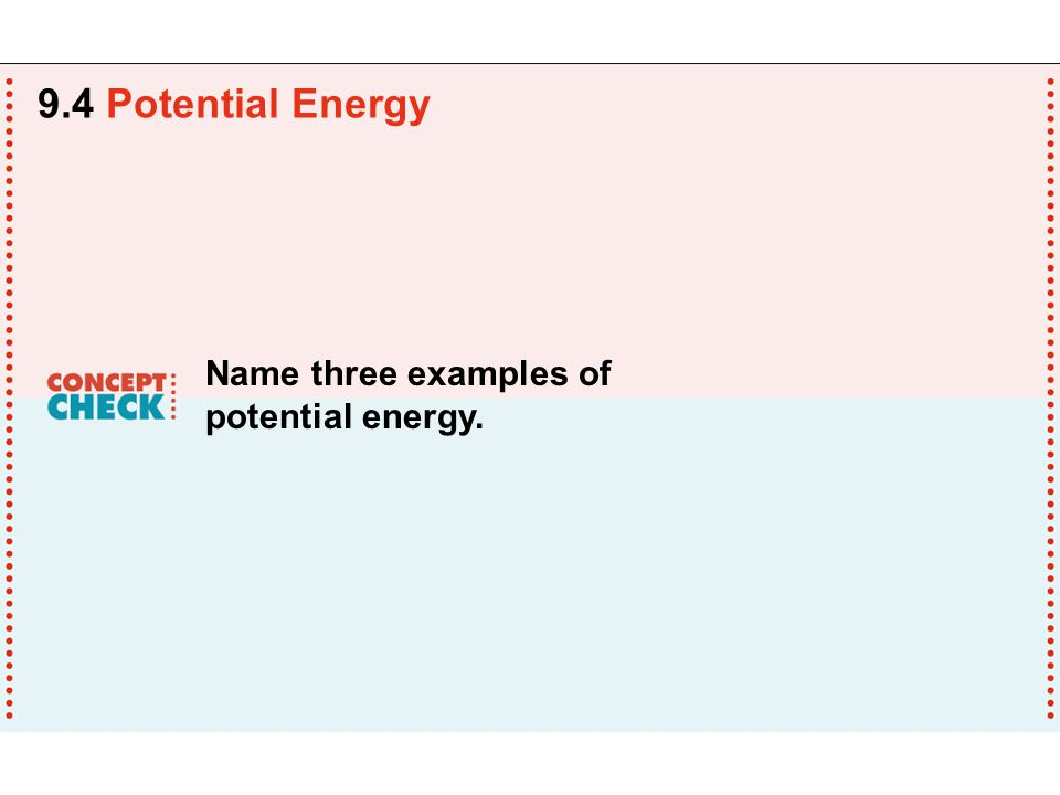 9.4 Potential Energy Name three examples of potential energy.