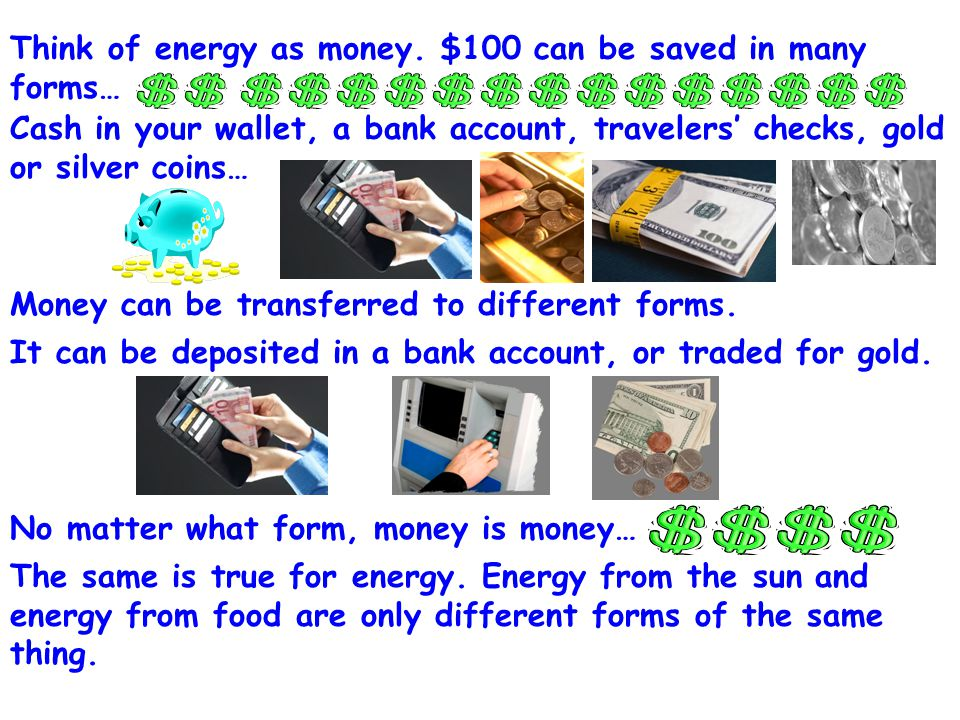 Think of energy as money. $100 can be saved in many forms…