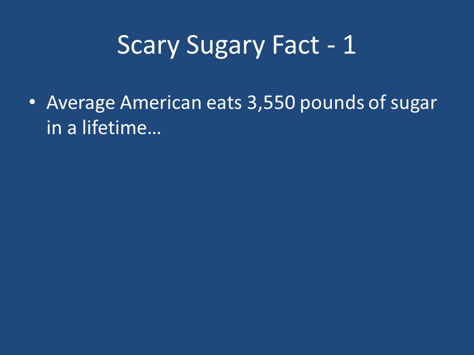Scary Sugary Fact - 1 Average American eats 3,550 pounds of sugar in a lifetime…